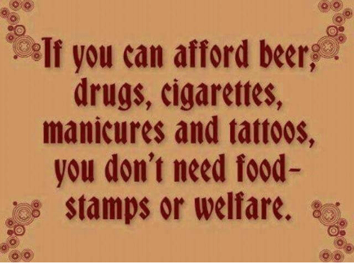 Beer, Drugs, and Food: If you can afford beer  drugs, cigarettes,  manicures and tattoos,  you don't need food-  stamps or welfare. sc