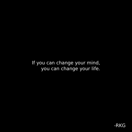 Life, Change, and Mind: If you can change your mind,  you can change your life.  -RKG