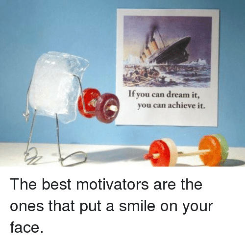 Memes, Best, and Smile: If you can dream it  you can achieve it. The best motivators are the ones that put a smile on your face.