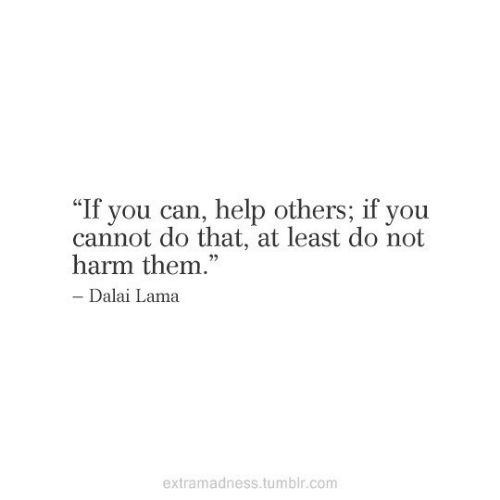 "Tumblr, Dalai Lama, and Help: ""If you can, help others; if you  cannot do that, at least do not  harm them.""  - Dalai Lama  extramadness.tumblr.com"