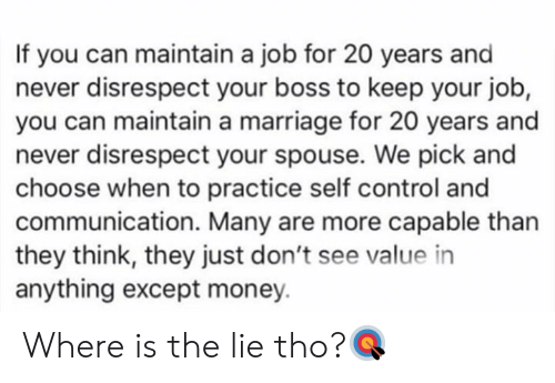self control: If you can maintain a job for 20 years and  never disrespect your boss to keep your job,  you can maintain a marriage for 20 years and  never disrespect your spouse. We pick and  choose when to practice self control and  communication. Many are more capable than  they think, they just don't see value in  anything except money. Where is the lie tho?🎯