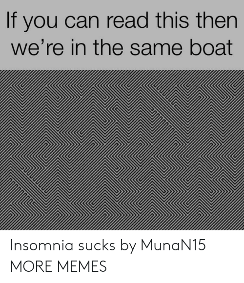 Insomnia: If you can read this then  we're in the same boat Insomnia sucks by MunaN15 MORE MEMES