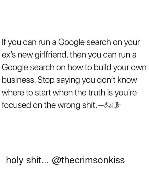 Build Your: If you can run a Google search on your  ex's new girlfriend, then you can run a  Google search on how to build your own  business. Stop saying you don't know  where to start when the truth is you're  focused on the wrong shit.-bB holy shit... @thecrimsonkiss