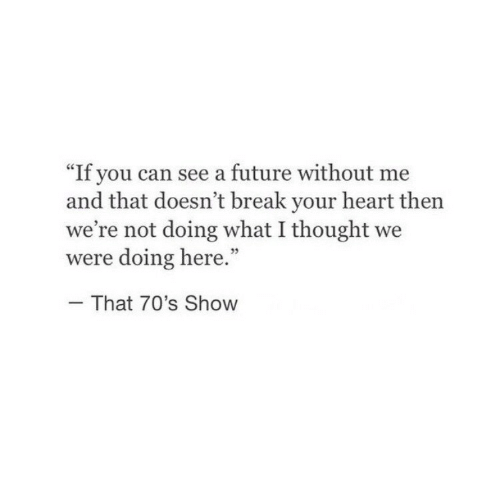 """break your heart: """"If you can see a future without me  and that doesn't break your heart then  we're not doing what I thought we  were doing here.""""  That 70's Show"""