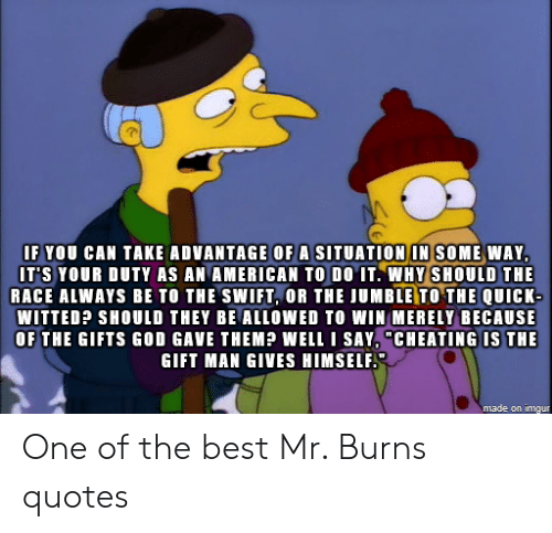 "Cheating, God, and Mr. Burns: IF YOU CAN TAKE ADVANTAGE OF A SITUATION IN SOME WAY  IT'S YOUR DUTY AS AN AMERICAN TO DO IT. WHY SHOULD THE  RACE ALWAYS BE TO THE SWIFT, OR THE JUMBLE TO THE QUICK-  WITTED? SHOULD THEY BE ALLOWED TO WIN MERELY BECAUSE  OF THE GIFTS GOD GAVE THEM?P WELL I SAY, ""CHEATING IS THE  GIFT MAN GIVES HIMSELF  made on imgur One of the best Mr. Burns quotes"