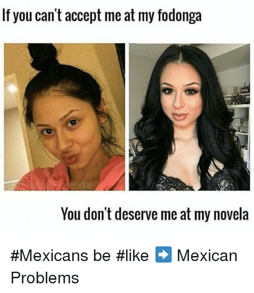 Memes, Mexican, and 🤖: If you can't accept me at my fodonga  You don't deserve me at my novela #Mexicans be #like ➡ Mexican Problems