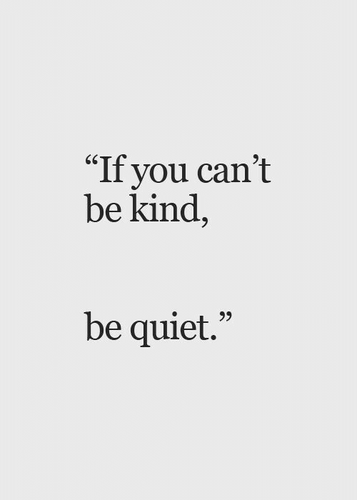 """be quiet: """"If you can't  be kind,  be quiet."""""""