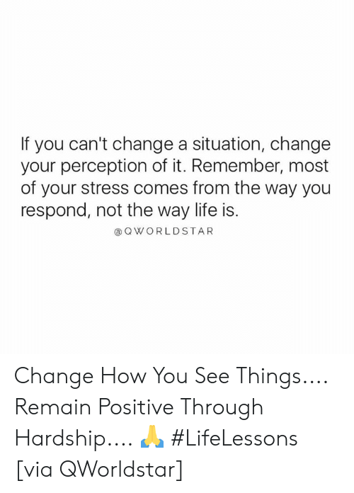 Perception: If you can't change a situation, change  your perception of it. Remember, most  of your stress comes from the way you  respond, not the way life is.  @Q WORLDSTAR Change How You See Things.... Remain Positive Through Hardship.... 🙏 #LifeLessons [via QWorldstar]