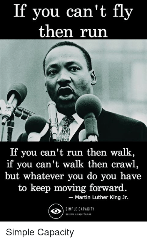 Martin, Martin Luther King Jr., and Memes: If you can't fly  then rn  If you can't run then walk,  you can't walk then crawl,  but whatever you do you have  to keep moving forward  - Martin Luther King Jr.  SINPLE CAPACITY  RCERE saperhuaan Simple Capacity