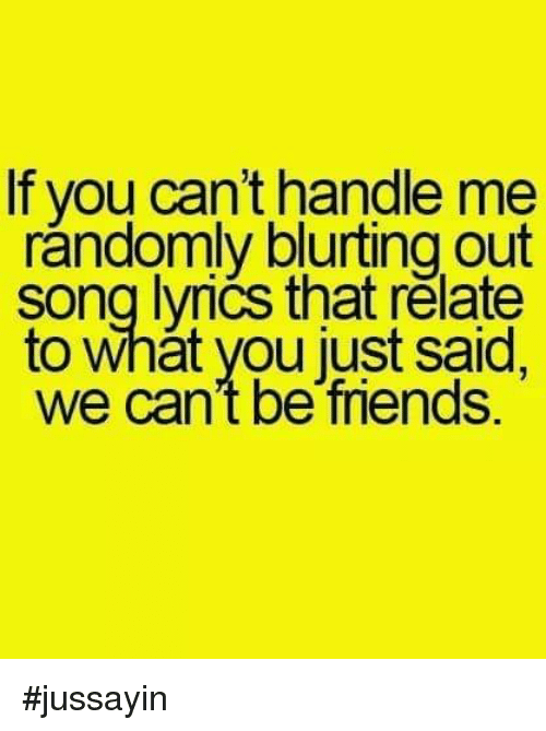 Jussayin: If you cant handle me  randomly blurting out  song lvrics that relate  to what you just said,  we can't be friends. #jussayin