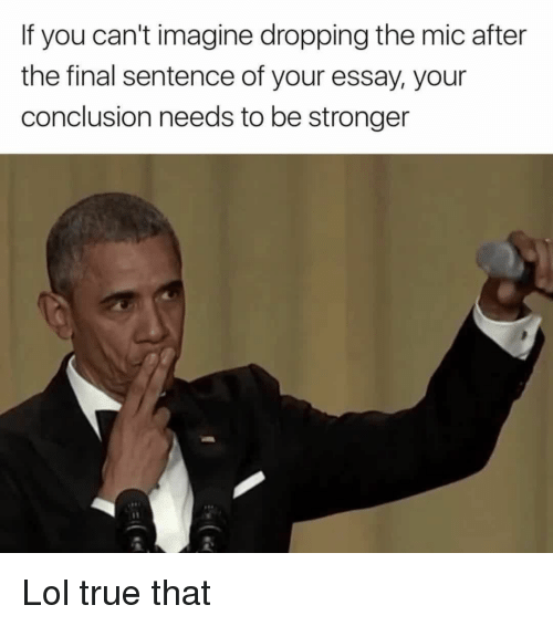 conclusive: If you can't imagine dropping the mic after  the final sentence of your essay, your  conclusion needs to be stronger Lol true that