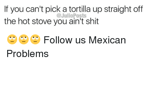 Mexican Problems: If you can't pick a tortilla up straight off  the hot stove you ain't shit  @JulioPosts 🙄🙄🙄  Follow us Mexican Problems