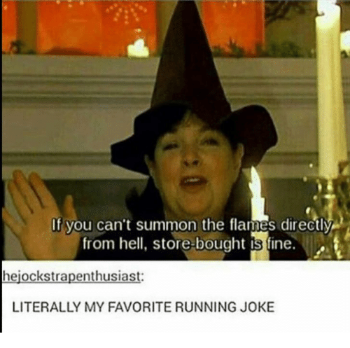 from hell: If you can't summon the flames directly  from hell, store-bought is fine.  hejockstrapenthusiast:  LITERALLY MY FAVORITE RUNNING JOKE