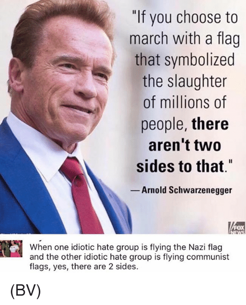 """Nazy: """"If you choose to  march with a flag  that symbolized  the slaughter  of millions of  people, there  aren't two  sides to that""""  Arnold Schwarzenegger  FOX  When one idiotic hate group is flying the Nazi flag  and the other idiotic hate group is flying communist  flags, yes, there are 2 sides. (BV)"""