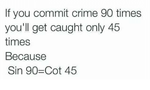 Criming: If you commit crime 90 times  you'll get caught only 45  times  Because  Sin 90-Cot 45