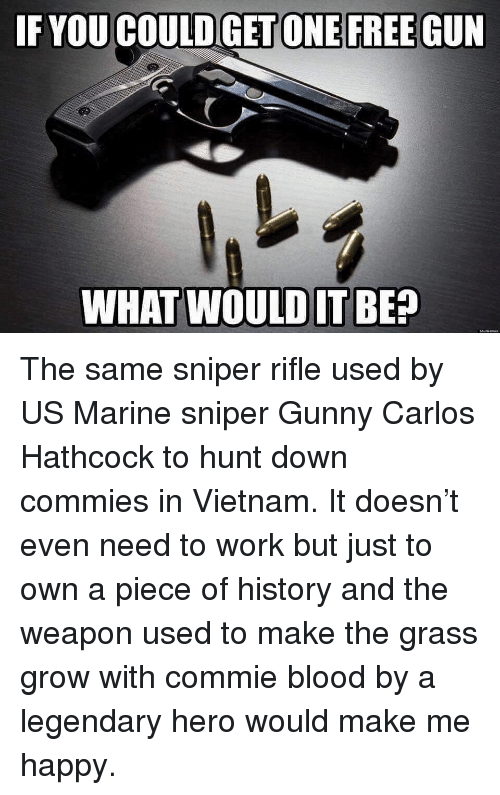 gunny: IF YOU COULD GET ONE FREE GUN  WHAT WOULDIT BE? The same sniper rifle used by US Marine sniper Gunny Carlos Hathcock to hunt down commies in Vietnam. It doesn't even need to work but just to own a piece of history and the weapon used to make the grass grow with commie blood by a legendary hero would make me happy.