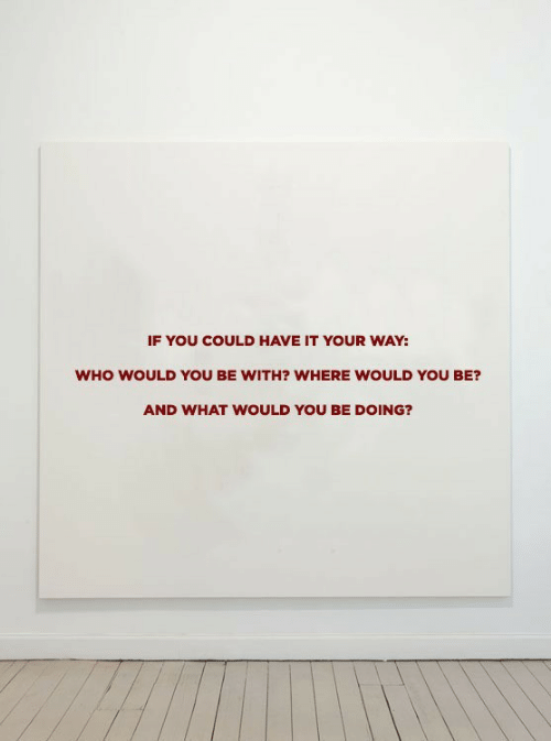 Have It: IF YOU COULD HAVE IT YOUR WAY:  WHO WOULD YoU BE WITH? WHERE WOULD YOU BE?  AND WHAT WOULD YOU BE DOING?