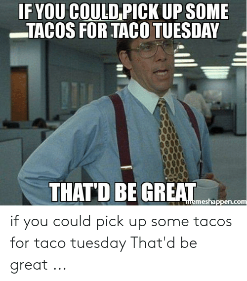 Taco Tuesday Meme: IF YOU COULD PICK UP SOME  TACOS FOR TACO TUESDAY  THATD BE GREAT  memeshappen.com if you could pick up some tacos for taco tuesday That'd be great ...
