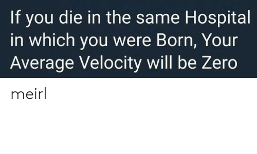 Zero, Hospital, and MeIRL: If you die in the same Hospital  in which you were Born, Your  Average Velocity will be Zero meirl