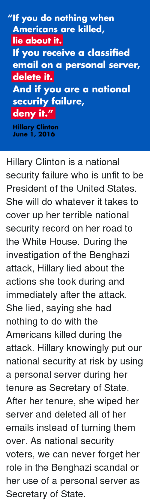 """Whatevs: """"If you do nothing when  Americans are killed  lie about it.  If you receive a classified  email on a personal server,  delete it.  And if you are a national  security failure,  deny it.  II  Hillary Clinton  June 1, 2016 Hillary Clinton is a national security failure who is unfit to be President of the United States. She will do whatever it takes to cover up her terrible national security record on her road to the White House. During the investigation of the Benghazi attack, Hillary lied about the actions she took during and immediately after the attack. She lied, saying she had nothing to do with the Americans killed during the attack. Hillary knowingly put our national security at risk by using a personal server during her tenure as Secretary of State. After her tenure, she wiped her server and deleted all of her emails instead of turning them over. As national security voters, we can never forget her role in the Benghazi scandal or her use of a personal server as Secretary of State."""