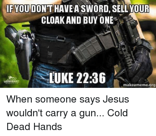 Sword: IF YOU DO  SWORD SELL YOUR  CLOAK AND BUY ONE  LUKE 22:36  makeameme org When someone says Jesus wouldn't carry a gun...   Cold Dead Hands