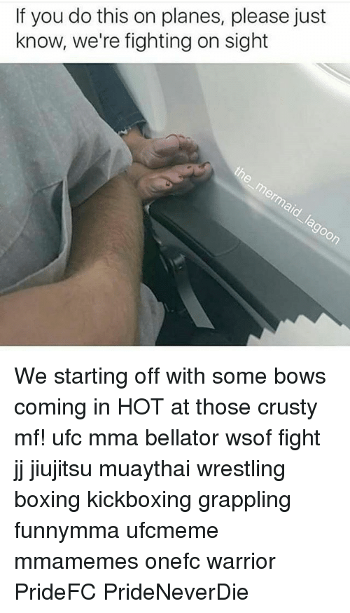 fightings: If you do this on planes, please just  know, we're fighting on sight  or We starting off with some bows coming in HOT at those crusty mf! ufc mma bellator wsof fight jj jiujitsu muaythai wrestling boxing kickboxing grappling funnymma ufcmeme mmamemes onefc warrior PrideFC PrideNeverDie
