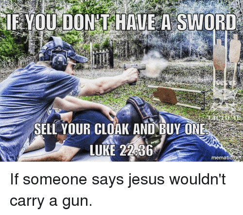 Sword: IF YOU DONAT HAVE A SWORD  SELL YOUR CLOAK AND-BUY ONE  LUKE 22636  memati If someone says jesus wouldn't carry a gun.