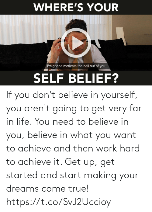 and then: If you don't believe in yourself, you aren't going to get very far in life. You need to believe in you, believe in what you want to achieve and then work hard to achieve it. Get up, get started and start making your dreams come true! https://t.co/SvJ2Uccioy