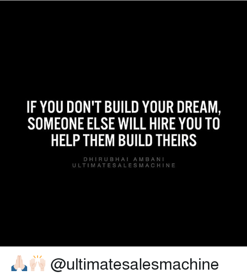bani: IF YOU DON'T BUILD YOUR DREAM,  SOMEONE ELSE WILL HIREYOU TO  HELP THEM BUILD THEIRS  DHI RUB A M BANI  BHA  ULTIMATE SALES MA CHIN E 🙏🏻🙌🏻 @ultimatesalesmachine
