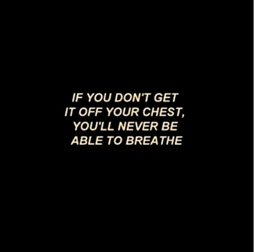 Dont Get It: IF YOU DON'T GET  IT OFF YOUR CHEST,  YOU'LL NEVER BE  ABLE TO BREATHE