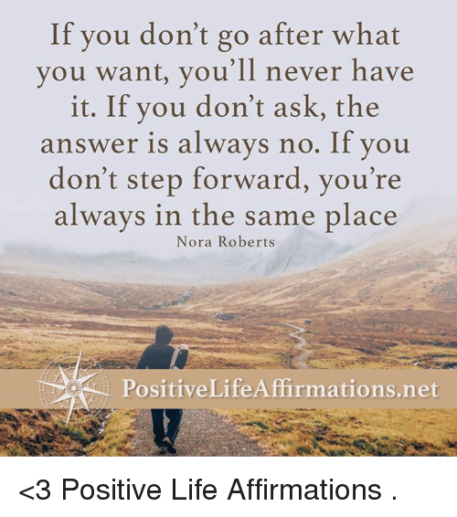 Positive Life: If you don't go after what  you want, you'll never have  it. If you don't ask, the  answer is always no. If you  don't step forward, you're  always in the same place  Nora Roberts  Positive Life Affirmations net <3 Positive Life Affirmations  .
