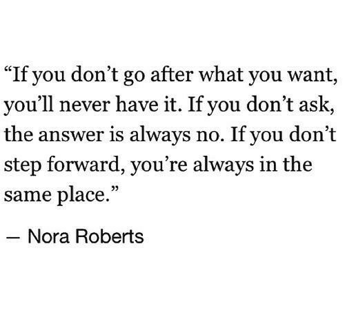 """Never, Answer, and Ask: """"If you don't go after what you want,  you'll never have it. If you don't ask,  the answer is always no. If you don't  step forward, you re always in the  same place.""""  05  Nora Roberts"""