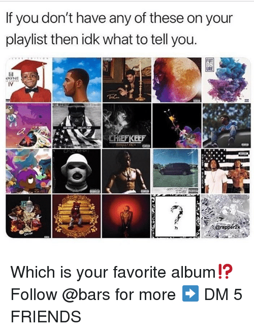 Friends, Memes, and 🤖: If you don't have any of these on your  playlist then idk what to tell you.  URE  AYNE  CHEFKEEF Which is your favorite album⁉️ Follow @bars for more ➡️ DM 5 FRIENDS