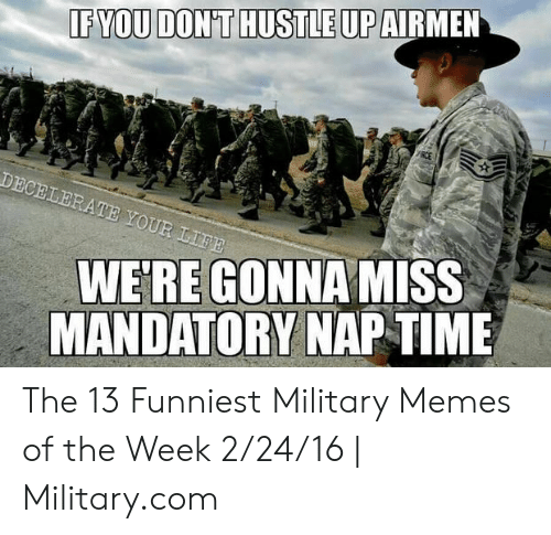 Funny Army Memes: IF YOU DON'T HUSTLE UP  DECELERATE YOUR LIFE  WE'RE GONNAMISS  MANDATORY NAPTIME The 13 Funniest Military Memes of the Week 2/24/16 | Military.com