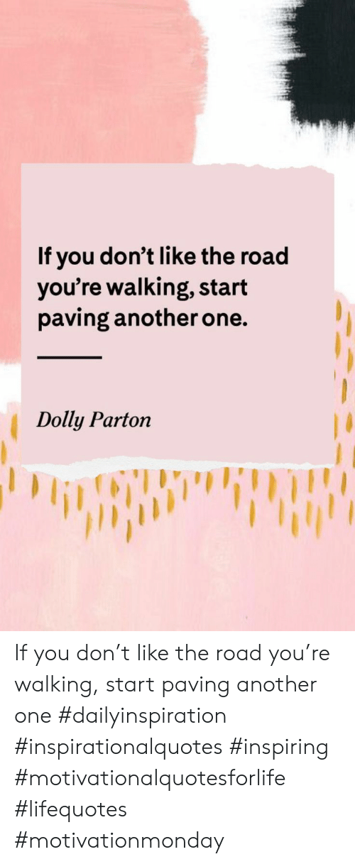 Another One, The Road, and Dolly Parton: If you don't like the road  you're walking, start  paving another one.  Dolly Parton If you don't like the road you're walking, start paving another one #dailyinspiration #inspirationalquotes #inspiring #motivationalquotesforlife #lifequotes #motivationmonday