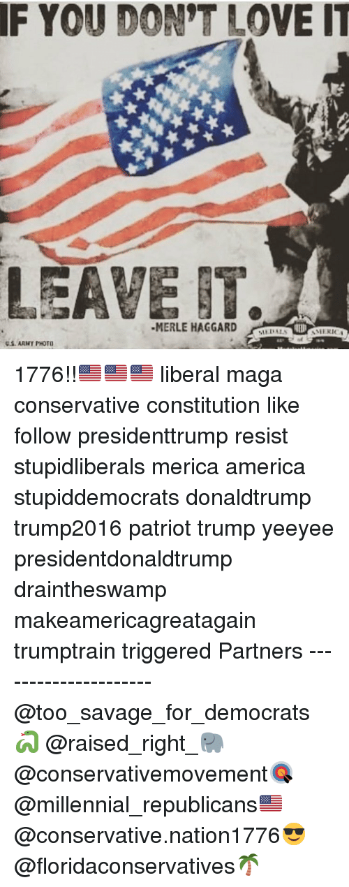 America, Love, and Memes: IF YOU DON'T LOVE IT  LEAVE IT.  MERLE HAGGARD IDA  MERIC 1776!!🇺🇸🇺🇸🇺🇸 liberal maga conservative constitution like follow presidenttrump resist stupidliberals merica america stupiddemocrats donaldtrump trump2016 patriot trump yeeyee presidentdonaldtrump draintheswamp makeamericagreatagain trumptrain triggered Partners --------------------- @too_savage_for_democrats🐍 @raised_right_🐘 @conservativemovement🎯 @millennial_republicans🇺🇸 @conservative.nation1776😎 @floridaconservatives🌴