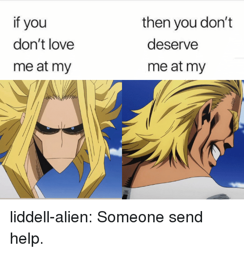 Alien Tumblr: if you  don't love  me at my  then you don't  deserve  me at my liddell-alien:  Someone send help.