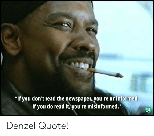 """quote: """"If you don't read the newspaper, you're uninformed.  If you do read it, you're misinformed."""" Denzel Quote!"""