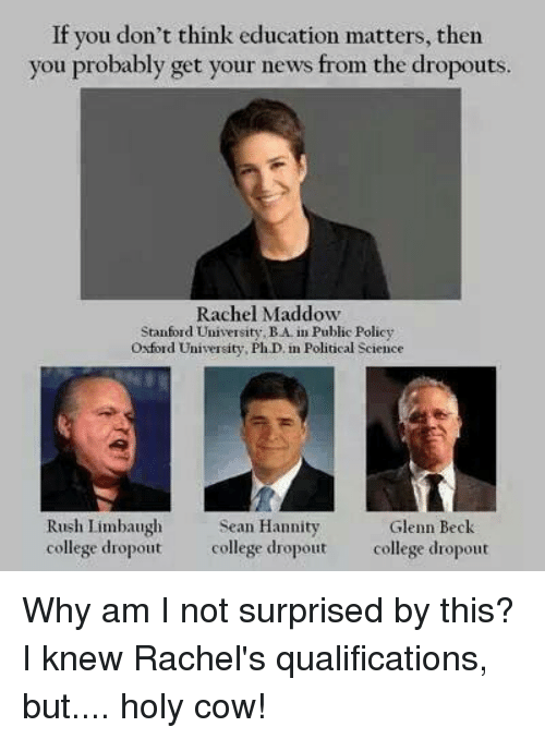 oxford university: If you don't think education matters, then  you probably get your news from the dropouts.  Rachel Maddow  Stanford Universit  BA Public Policy  ty, Oxford University, PhD in Political Science  Rush Limbaugh  Sean Hannity  Glenn Beck  college dropout  college dropout  college dropout Why am I not surprised by this? I knew Rachel's qualifications, but.... holy cow!