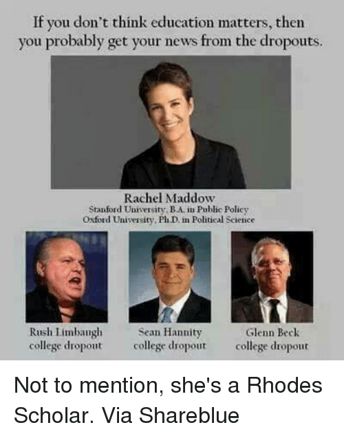 oxford university: If you don't think education matters, then  you probably get your news from the dropouts  Rachel Maddow  Stanford University BAim Public Policy  Oxford University, PhD in Political Science  Rush Limbaugh  Sean Hannity  Glenn Beck  college dropout college dropout  college dropout Not to mention, she's a Rhodes Scholar.   Via  Shareblue