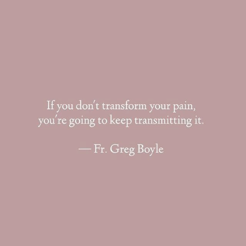greg: If you don't transform your pain,  you're going to keep transmitting it.  Fr. Greg Boyle