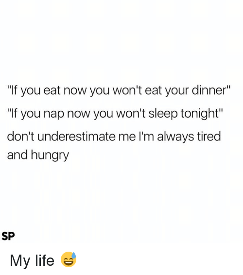 """Hungryness: """"If you eat now you won't eat your dinner""""  """"If you nap now you won't sleep tonight""""  don't underestimate me l'm always tired  and hungry  SP My life 😅"""