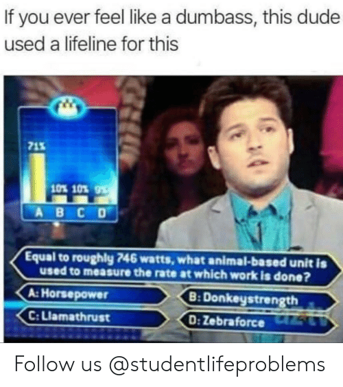 lifeline: If you ever feel like a dumbass, this dude  used a lifeline for this  71%  10% 10%  Equal to roughly 746 watts, what animal-based unit is  used to measure the rate at which work is done?  B: Donkeystrength s  D: Zebraforce 5L  A: Horsepower  C: Llamathrust Follow us @studentlifeproblems