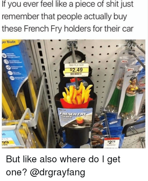 Piece Of Shits: If you ever feel like a piece of shit just  remember that people actually buy  these French Fry holders for their car  er Blade  Hul  FRENGH FR  HOLDER But like also where do I get one? @drgrayfang