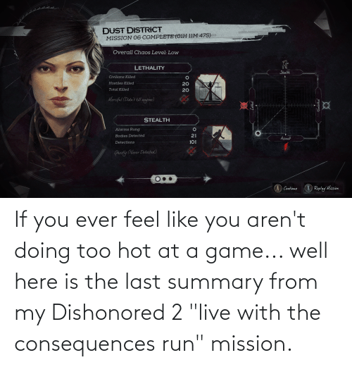 """Consequences: If you ever feel like you aren't doing too hot at a game... well here is the last summary from my Dishonored 2 """"live with the consequences run"""" mission."""