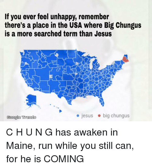 Awaken: If you ever feel unhappy, remember  there's a place in the USA where Big Chungus  is a more searched term than Jesus  Google Trends  jesusbig chungus C H U N G has awaken in Maine, run while you still can, for he is COMING
