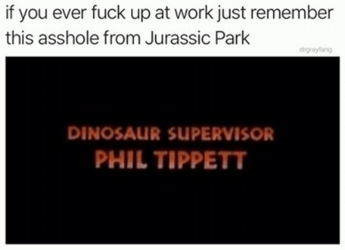 supervisor: if you ever fuck up at work just remember  this asshole from Jurassic Park  drgrayfang  DINOSAUR SUPERVISOR  PHIL TIPPETT