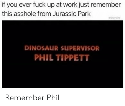 supervisor: if you ever fuck up at work just remember  this asshole from Jurassic Park  degrayfang  DINOSAUR SUPERVISOR  PHIL TIPPETT Remember Phil