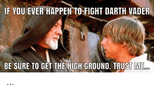 vader: IF YOU EVER HAPPEN TO  FIGHT DARTH VADER  BE SURE TO GET THE HIGH GROUND. TRUST ME. …