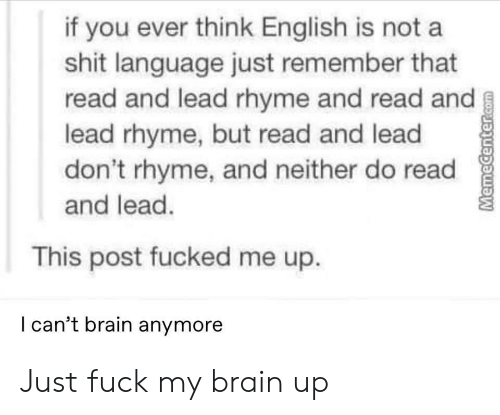 rhyme: if you ever think English is not a  shit language just remember that  read and lead rhyme and read and  lead rhyme, but read and lead  don't rhyme, and neither do read  and lead.  This post fucked me up.  l can't brain anymore Just fuck my brain up